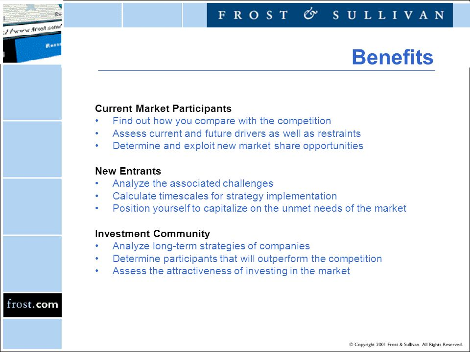 Benefits Current Market Participants Find out how you compare with the competition Assess current and future drivers as well as restraints Determine and exploit new market share opportunities New Entrants Analyze the associated challenges Calculate timescales for strategy implementation Position yourself to capitalize on the unmet needs of the market Investment Community Analyze long-term strategies of companies Determine participants that will outperform the competition Assess the attractiveness of investing in the market