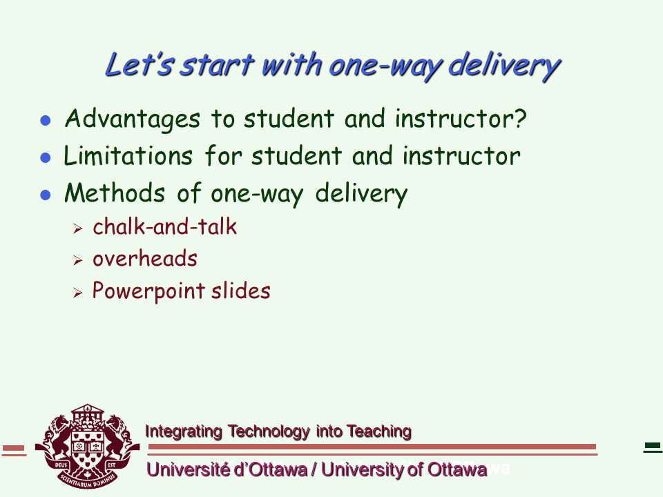 Integrating Technology into Teaching Université d'Ottawa / University of Ottawa Let's start with one-way delivery l Advantages to student and instruct