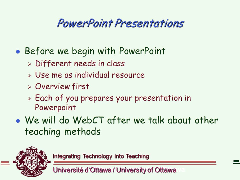 Integrating Technology into Teaching Université d'Ottawa / University of Ottawa PowerPoint Presentations l Before we begin with PowerPoint  Different