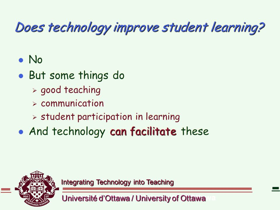 Integrating Technology into Teaching Université d'Ottawa / University of Ottawa Does technology improve student learning? l No l But some things do 