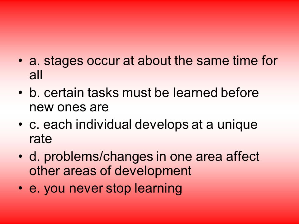 a. stages occur at about the same time for all b. certain tasks must be learned before new ones are c. each individual develops at a unique rate d. pr