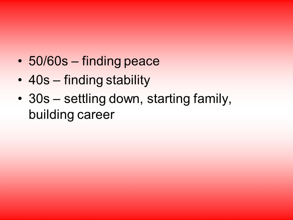 50/60s – finding peace 40s – finding stability 30s – settling down, starting family, building career