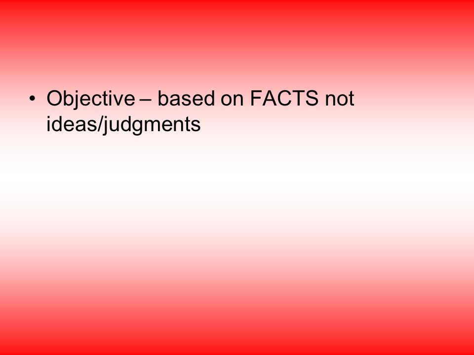 Objective – based on FACTS not ideas/judgments