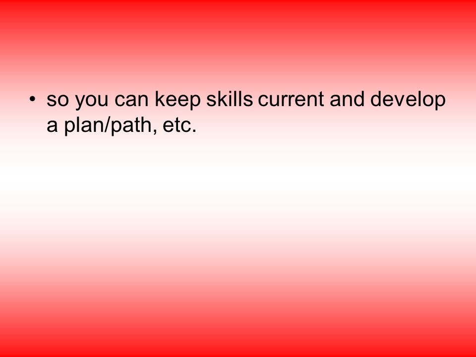 so you can keep skills current and develop a plan/path, etc.