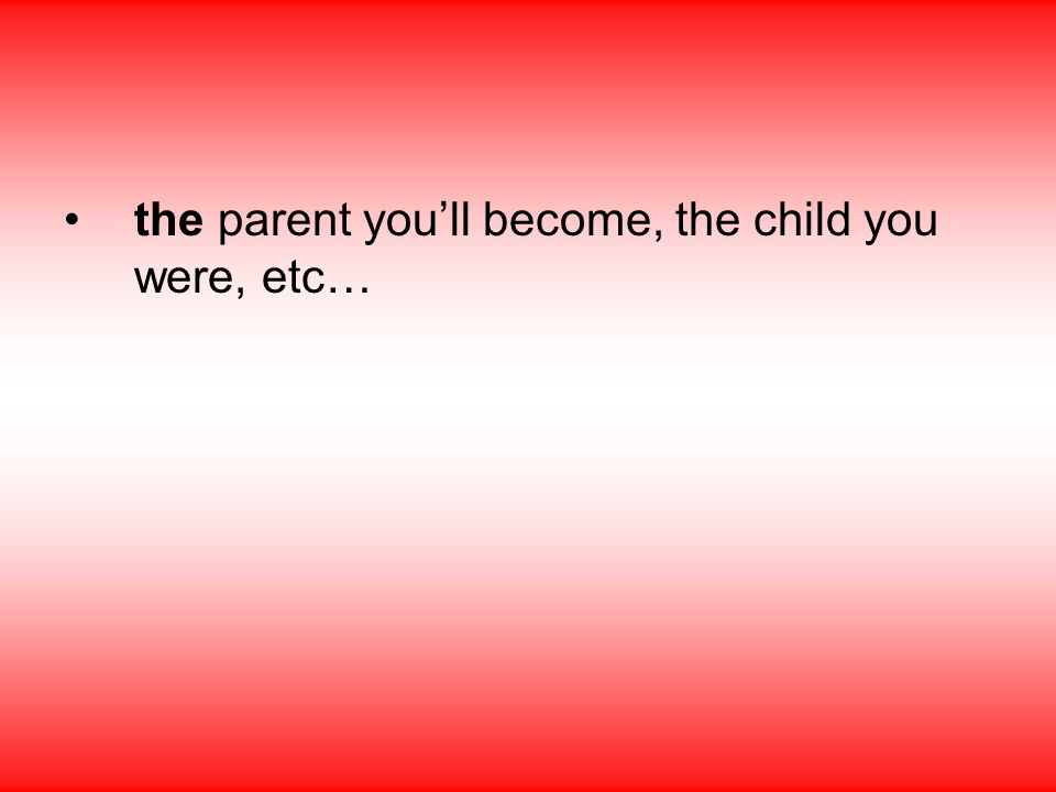 the parent you'll become, the child you were, etc…
