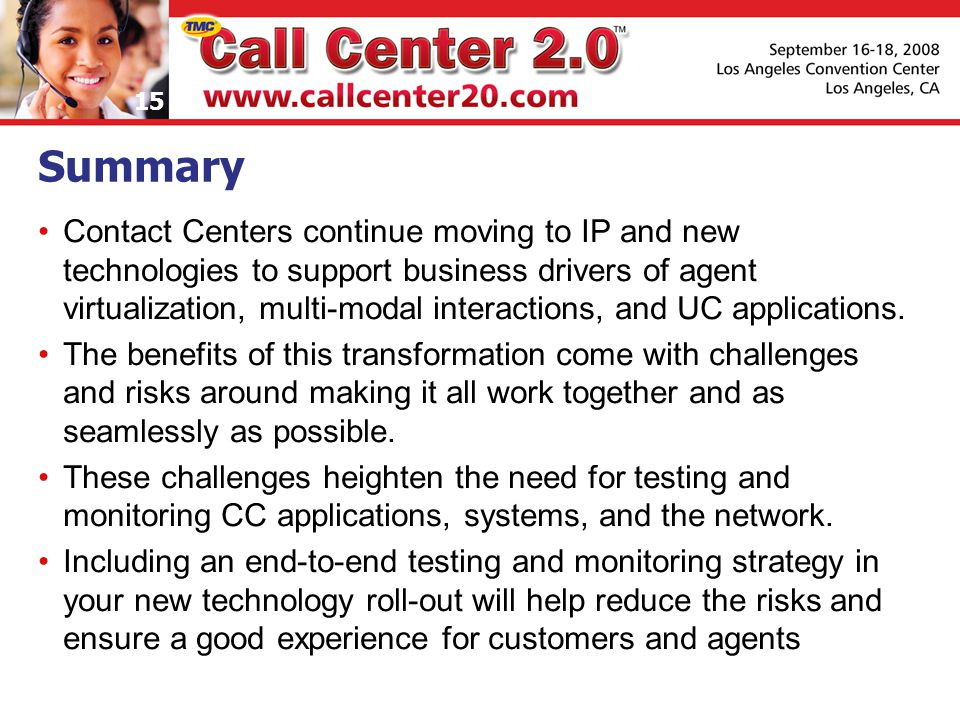 15 Summary Contact Centers continue moving to IP and new technologies to support business drivers of agent virtualization, multi-modal interactions, and UC applications.