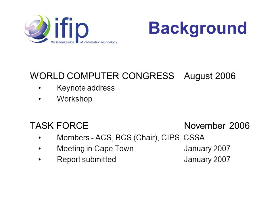 Background WORLD COMPUTER CONGRESS August 2006 Keynote address Workshop TASK FORCENovember 2006 Members - ACS, BCS (Chair), CIPS, CSSA Meeting in Cape Town January 2007 Report submitted January 2007