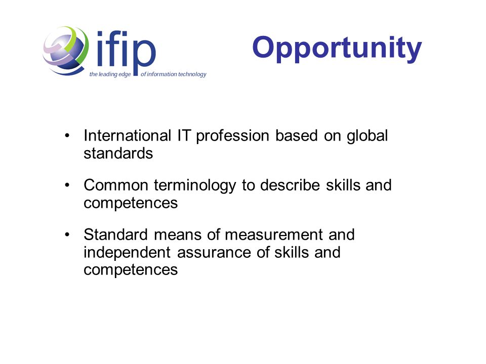 Opportunity International IT profession based on global standards Common terminology to describe skills and competences Standard means of measurement and independent assurance of skills and competences