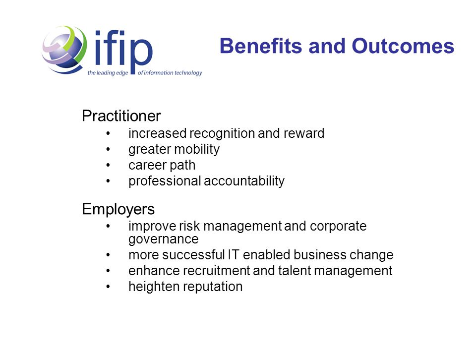 Benefits and Outcomes Practitioner increased recognition and reward greater mobility career path professional accountability Employers improve risk management and corporate governance more successful IT enabled business change enhance recruitment and talent management heighten reputation