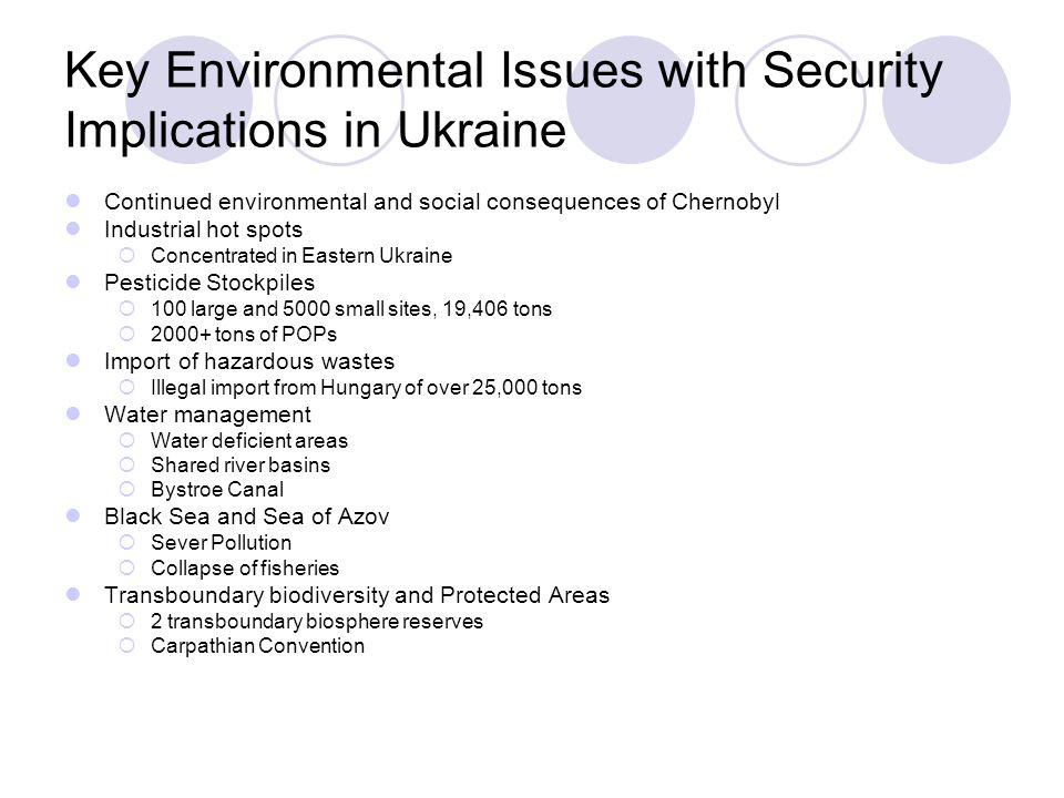 Key Environmental Issues with Security Implications in Ukraine Continued environmental and social consequences of Chernobyl Industrial hot spots  Concentrated in Eastern Ukraine Pesticide Stockpiles  100 large and 5000 small sites, 19,406 tons  2000+ tons of POPs Import of hazardous wastes  Illegal import from Hungary of over 25,000 tons Water management  Water deficient areas  Shared river basins  Bystroe Canal Black Sea and Sea of Azov  Sever Pollution  Collapse of fisheries Transboundary biodiversity and Protected Areas  2 transboundary biosphere reserves  Carpathian Convention