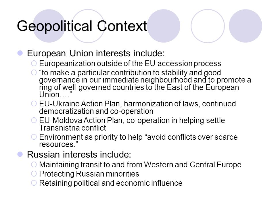 Geopolitical Context European Union interests include:  Europeanization outside of the EU accession process  to make a particular contribution to stability and good governance in our immediate neighbourhood and to promote a ring of well-governed countries to the East of the European Union….  EU-Ukraine Action Plan, harmonization of laws, continued democratization and co-operation  EU-Moldova Action Plan, co-operation in helping settle Transnistria conflict  Environment as priority to help avoid conflicts over scarce resources. Russian interests include:  Maintaining transit to and from Western and Central Europe  Protecting Russian minorities  Retaining political and economic influence