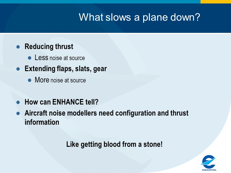 What slows a plane down? Reducing thrust Less noise at source Extending flaps, slats, gear More noise at source How can ENHANCE tell? Aircraft noise m