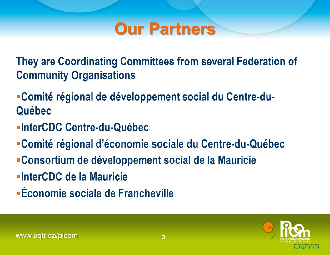 www.uqtr.ca/picom Our Partners They are Coordinating Committees from several Federation of Community Organisations  Comité régional de développement social du Centre-du- Québec  InterCDC Centre-du-Québec  Comité régional d'économie sociale du Centre-du-Québec  Consortium de développement social de la Mauricie  InterCDC de la Mauricie  Économie sociale de Francheville 3