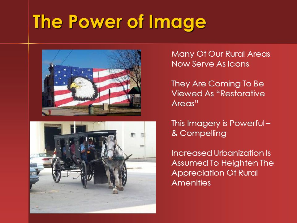 The Power of Image Many Of Our Rural Areas Now Serve As Icons They Are Coming To Be Viewed As Restorative Areas This Imagery is Powerful – & Compelling Increased Urbanization Is Assumed To Heighten The Appreciation Of Rural Amenities
