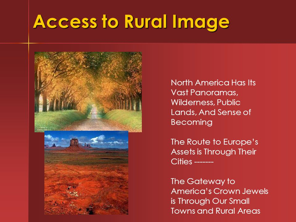 Access to Rural Image North America Has Its Vast Panoramas, Wilderness, Public Lands, And Sense of Becoming The Route to Europe's Assets is Through Their Cities ------- The Gateway to America's Crown Jewels is Through Our Small Towns and Rural Areas