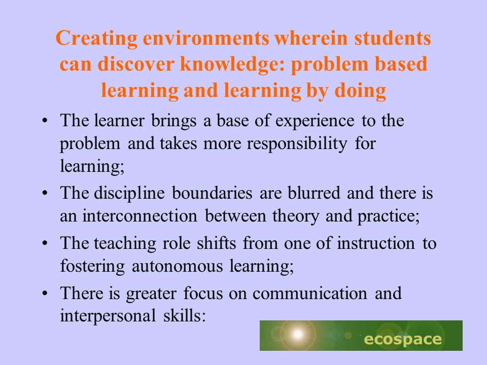 Creating environments wherein students can discover knowledge: problem based learning and learning by doing The learner brings a base of experience to the problem and takes more responsibility for learning; The discipline boundaries are blurred and there is an interconnection between theory and practice; The teaching role shifts from one of instruction to fostering autonomous learning; There is greater focus on communication and interpersonal skills: