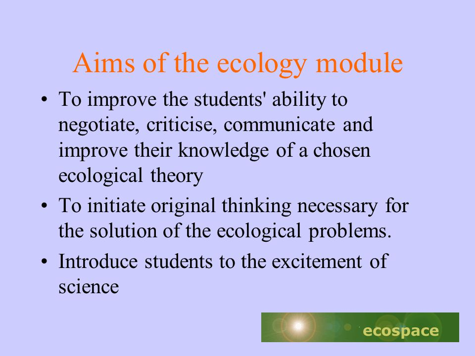 Aims of the ecology module To improve the students ability to negotiate, criticise, communicate and improve their knowledge of a chosen ecological theory To initiate original thinking necessary for the solution of the ecological problems.