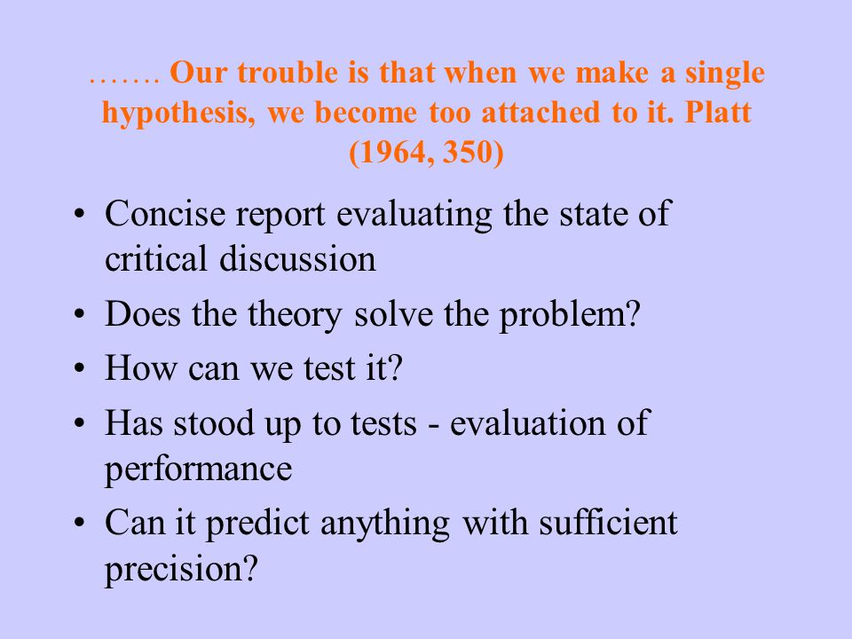 ……. Our trouble is that when we make a single hypothesis, we become too attached to it.