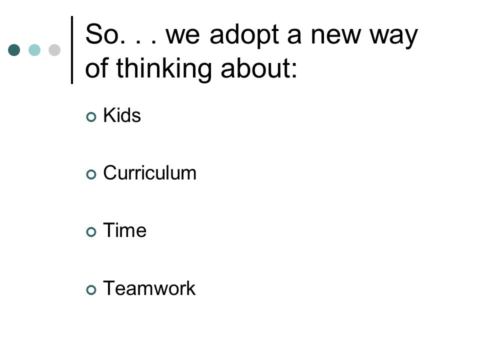 So... we adopt a new way of thinking about: Kids Curriculum Time Teamwork