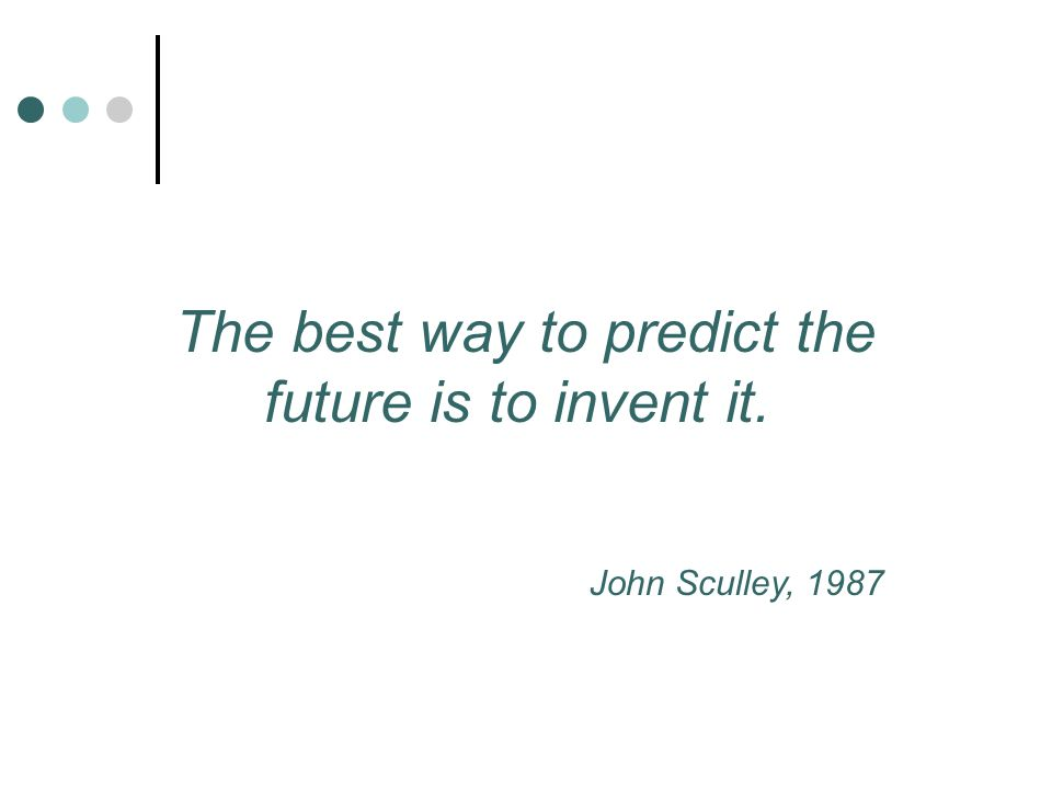 The best way to predict the future is to invent it. John Sculley, 1987