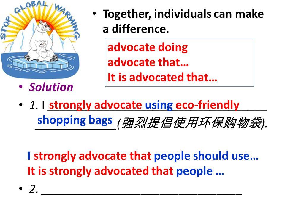 Solution 1. I ___________________________________ _____________( 强烈提倡使用环保购物袋 ).