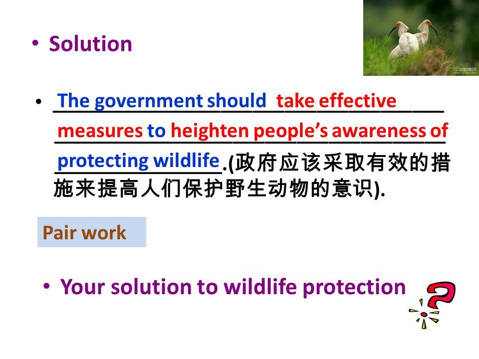 _____________________________________ ________________.( 政府应该采取有效的措 施来提高人们保护野生动物的意识 ).