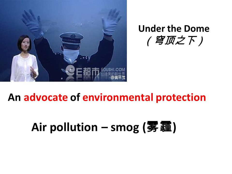 Under the Dome (穹顶之下) An advocate of environmental protection Air pollution – smog ( 雾霾 )