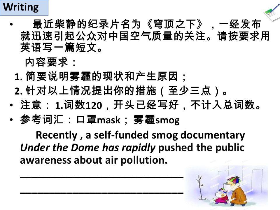 最近柴静的纪录片名为《穹顶之下》,一经发布 就迅速引起公众对中国空气质量的关注。请按要求用 英语写一篇短文。 内容要求: 1.