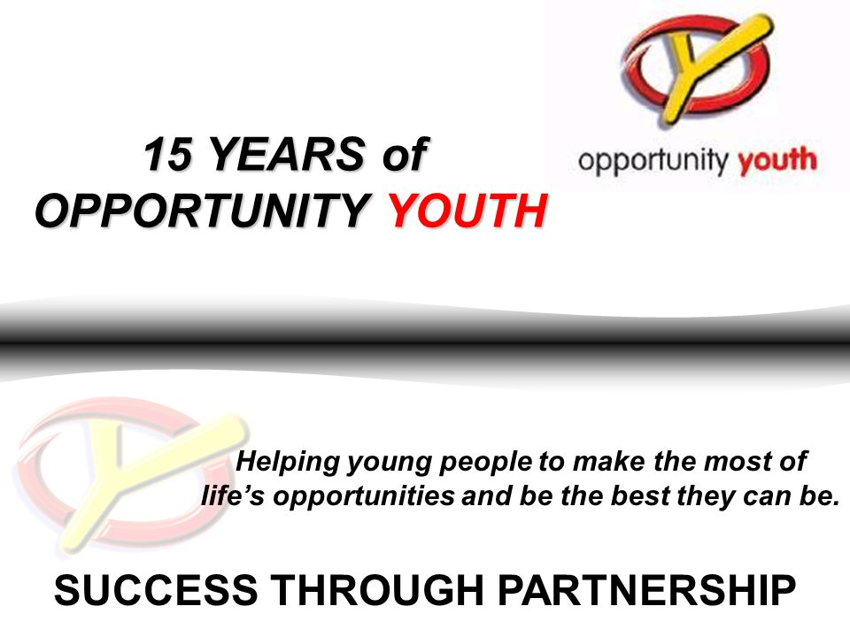 SUCCESS THROUGH PARTNERSHIP 15 YEARS of OPPORTUNITY YOUTH Helping young people to make the most of life's opportunities and be the best they can be.