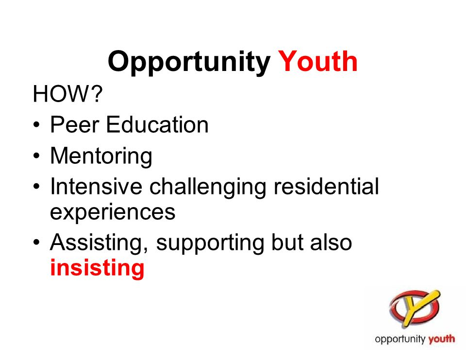 Opportunity Youth HOW? Peer Education Mentoring Intensive challenging residential experiences Assisting, supporting but also insisting