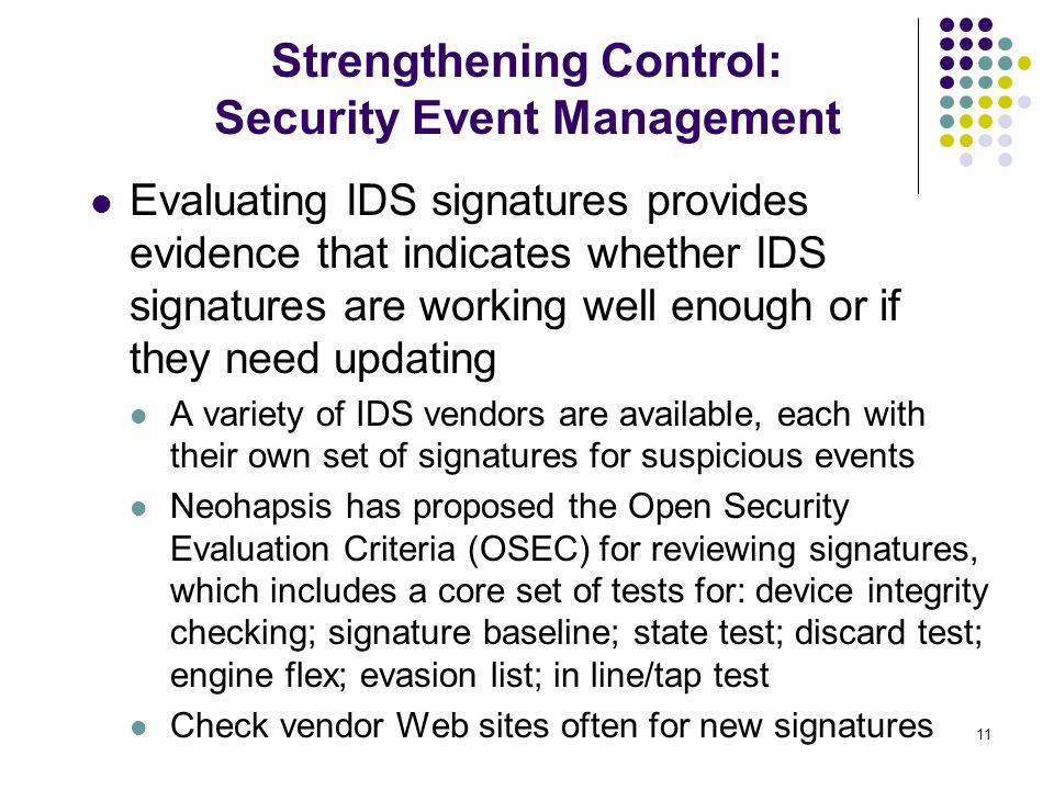 11 Evaluating IDS signatures provides evidence that indicates whether IDS signatures are working well enough or if they need updating A variety of IDS vendors are available, each with their own set of signatures for suspicious events Neohapsis has proposed the Open Security Evaluation Criteria (OSEC) for reviewing signatures, which includes a core set of tests for: device integrity checking; signature baseline; state test; discard test; engine flex; evasion list; in line/tap test Check vendor Web sites often for new signatures Strengthening Control: Security Event Management