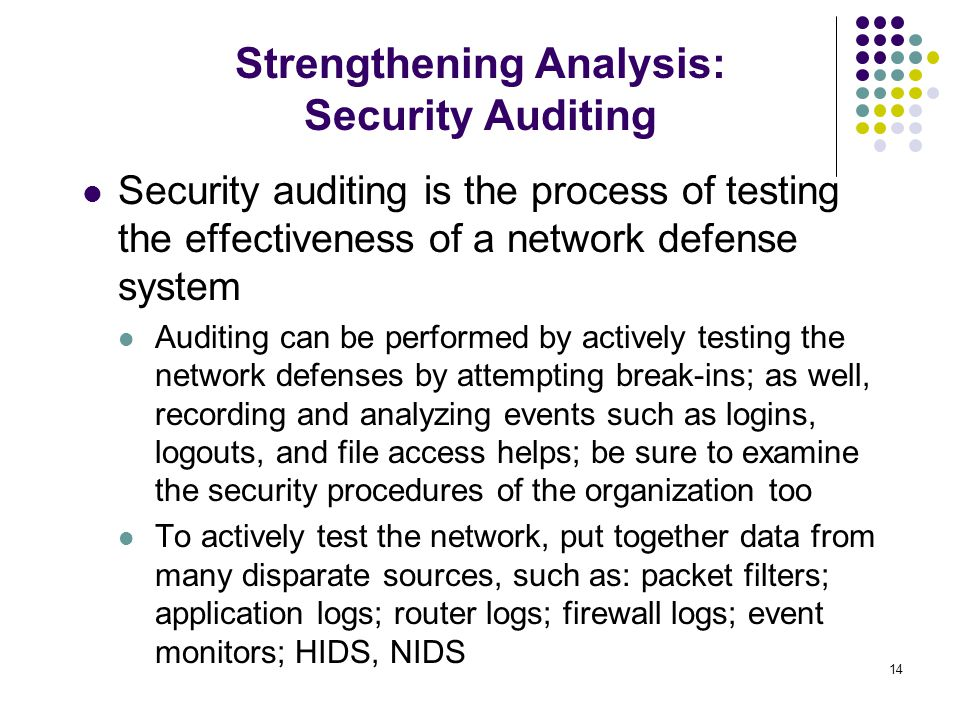 14 Security auditing is the process of testing the effectiveness of a network defense system Auditing can be performed by actively testing the network defenses by attempting break-ins; as well, recording and analyzing events such as logins, logouts, and file access helps; be sure to examine the security procedures of the organization too To actively test the network, put together data from many disparate sources, such as: packet filters; application logs; router logs; firewall logs; event monitors; HIDS, NIDS Strengthening Analysis: Security Auditing