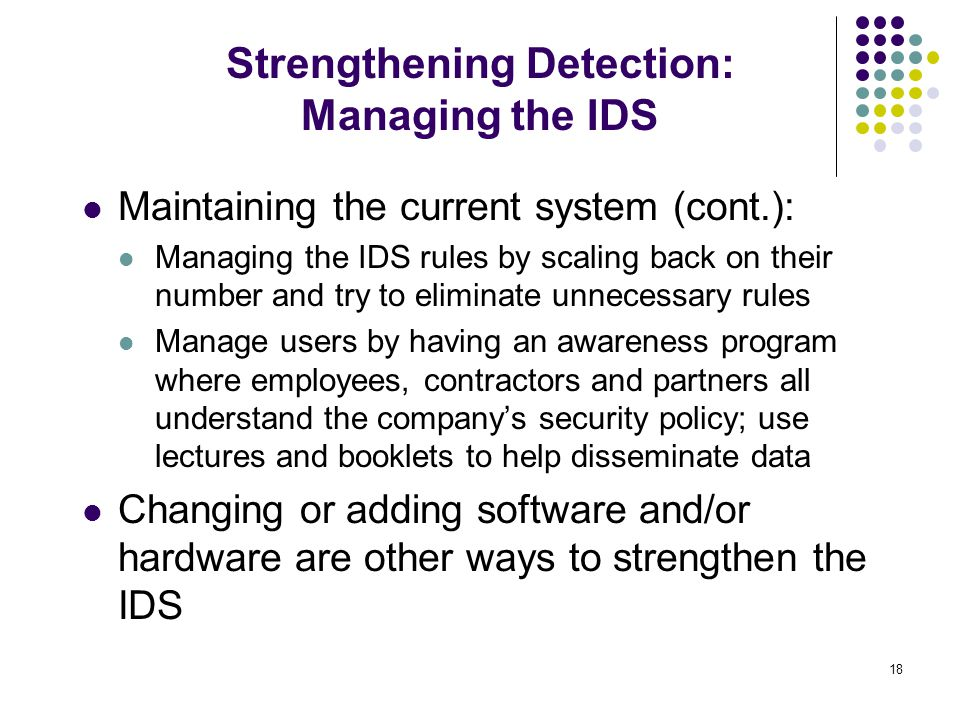 18 Maintaining the current system (cont.): Managing the IDS rules by scaling back on their number and try to eliminate unnecessary rules Manage users by having an awareness program where employees, contractors and partners all understand the company's security policy; use lectures and booklets to help disseminate data Changing or adding software and/or hardware are other ways to strengthen the IDS Strengthening Detection: Managing the IDS