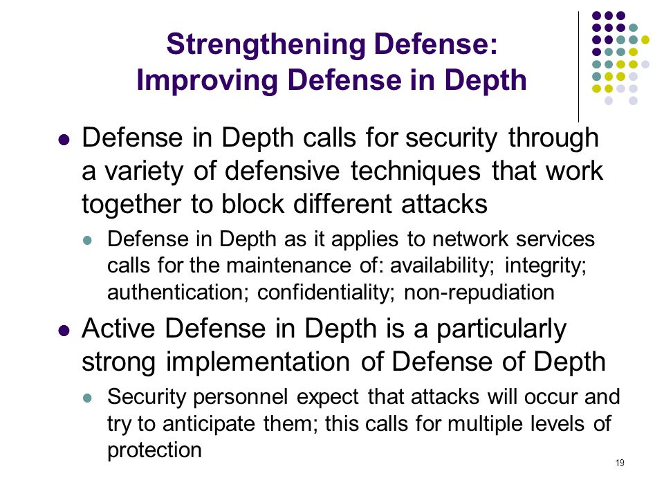 19 Defense in Depth calls for security through a variety of defensive techniques that work together to block different attacks Defense in Depth as it applies to network services calls for the maintenance of: availability; integrity; authentication; confidentiality; non-repudiation Active Defense in Depth is a particularly strong implementation of Defense of Depth Security personnel expect that attacks will occur and try to anticipate them; this calls for multiple levels of protection Strengthening Defense: Improving Defense in Depth