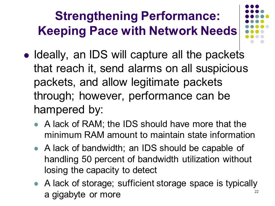 22 Ideally, an IDS will capture all the packets that reach it, send alarms on all suspicious packets, and allow legitimate packets through; however, performance can be hampered by: A lack of RAM; the IDS should have more that the minimum RAM amount to maintain state information A lack of bandwidth; an IDS should be capable of handling 50 percent of bandwidth utilization without losing the capacity to detect A lack of storage; sufficient storage space is typically a gigabyte or more Strengthening Performance: Keeping Pace with Network Needs