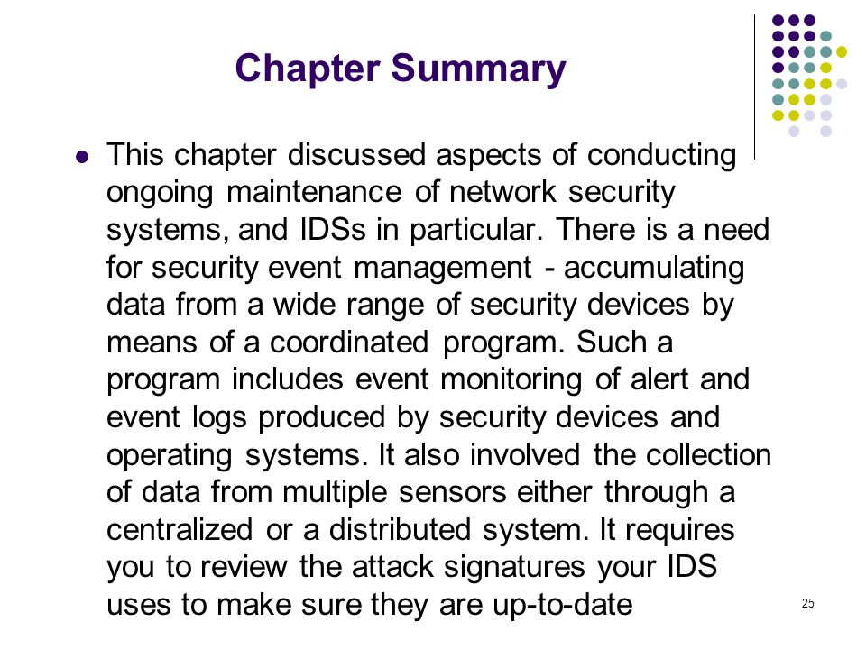 25 Chapter Summary This chapter discussed aspects of conducting ongoing maintenance of network security systems, and IDSs in particular.