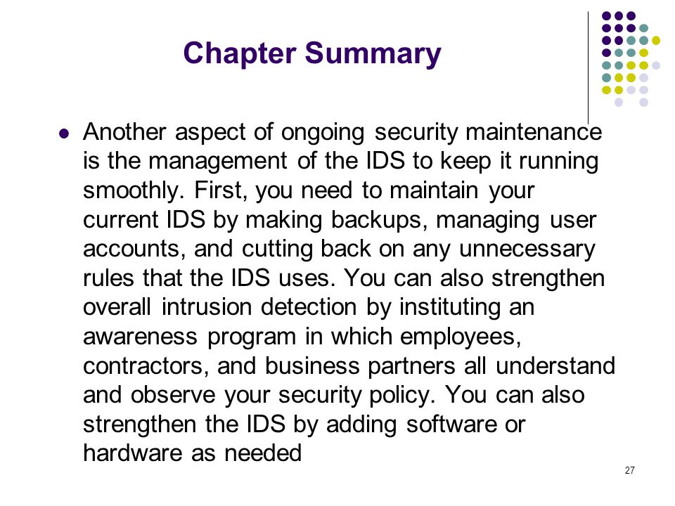 27 Chapter Summary Another aspect of ongoing security maintenance is the management of the IDS to keep it running smoothly.