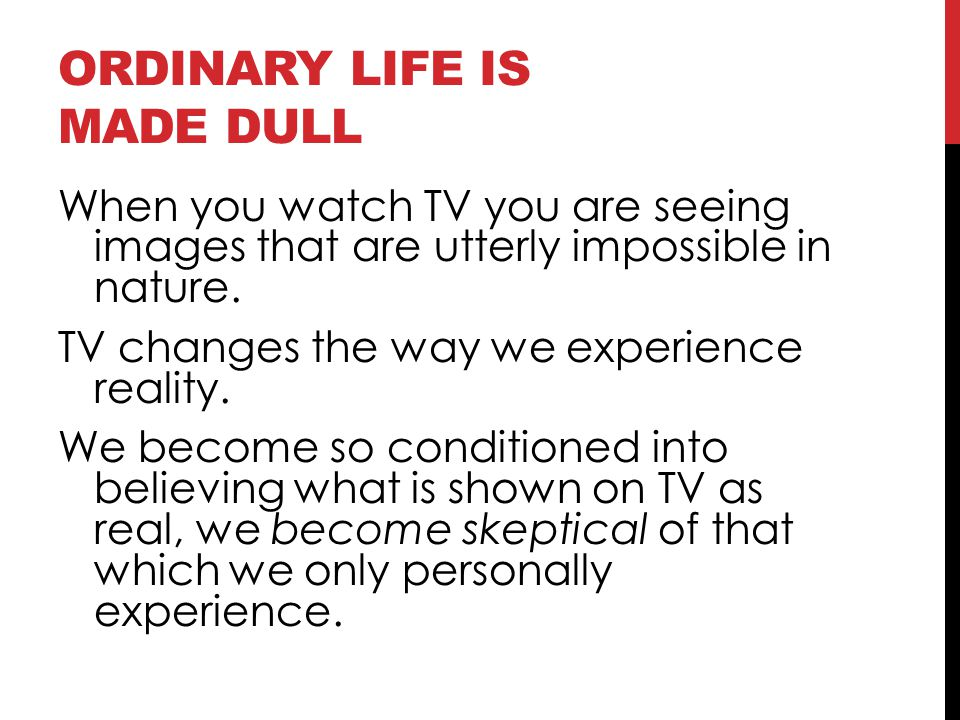 ORDINARY LIFE IS MADE DULL When you watch TV you are seeing images that are utterly impossible in nature. TV changes the way we experience reality. We