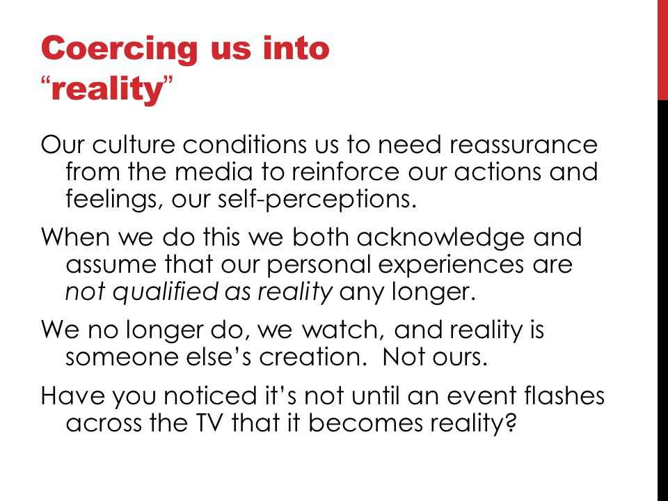 "Coercing us into "" reality "" Our culture conditions us to need reassurance from the media to reinforce our actions and feelings, our self-perceptions."