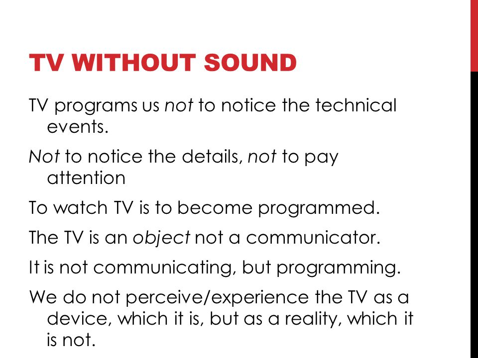 TV WITHOUT SOUND TV programs us not to notice the technical events. Not to notice the details, not to pay attention To watch TV is to become programme