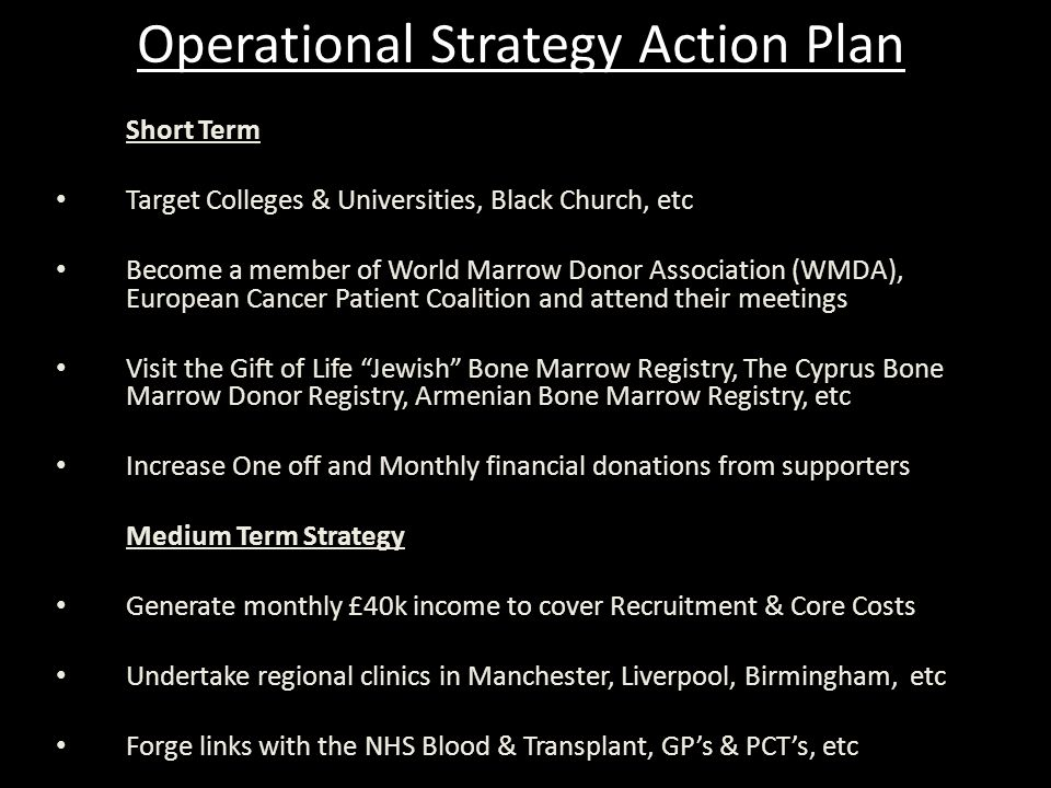 Operational Strategy Action Plan Long Term Strategy Over 5 years co-ordinate planning, implementation & awareness in the Caribbean and Africa via local organisations & High Commissions Diversify ACLT's work into new areas with literature aimed primarily at the BME community with reference to Bone Marrow/Blood and Organ Transplantation solutions Strengthen the links with other related organisations in the cancer care field in order to build a more structured agenda on health issues, which affect the BME community.
