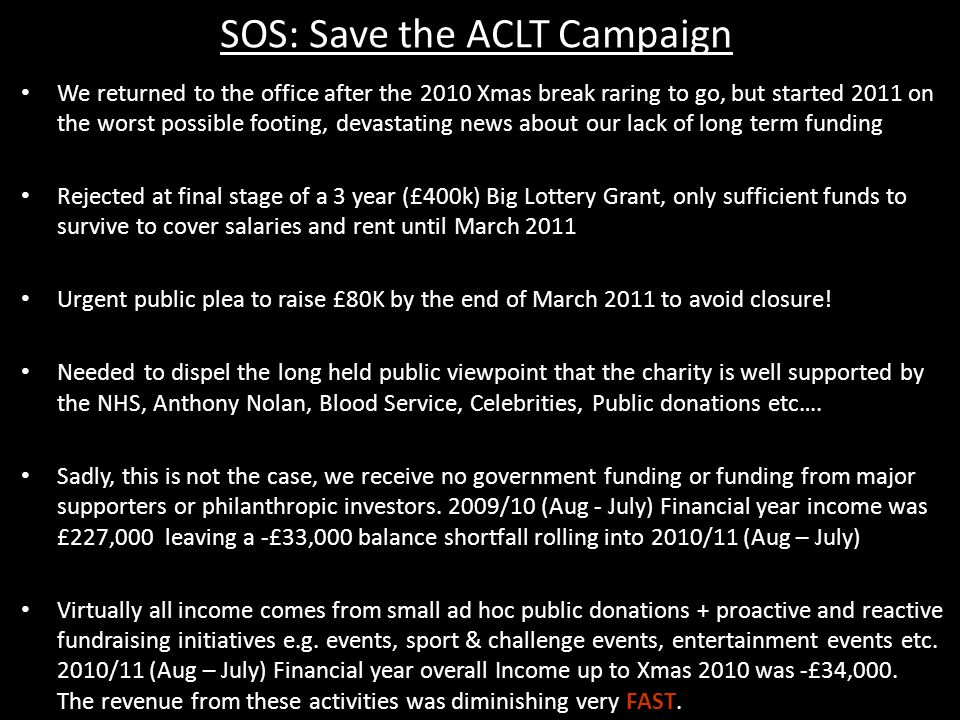 SOS: Save the ACLT Campaign We returned to the office after the 2010 Xmas break raring to go, but started 2011 on the worst possible footing, devastating news about our lack of long term funding Rejected at final stage of a 3 year (£400k) Big Lottery Grant, only sufficient funds to survive to cover salaries and rent until March 2011 Urgent public plea to raise £80K by the end of March 2011 to avoid closure.
