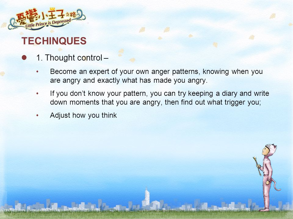 TECHINQUES 1. Thought control – Become an expert of your own anger patterns, knowing when you are angry and exactly what has made you angry. If you do