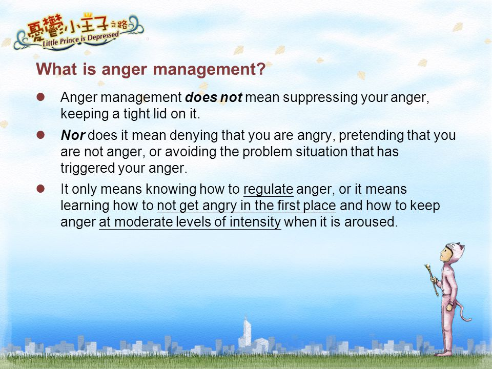 What is anger management? Anger management does not mean suppressing your anger, keeping a tight lid on it. Nor does it mean denying that you are angr