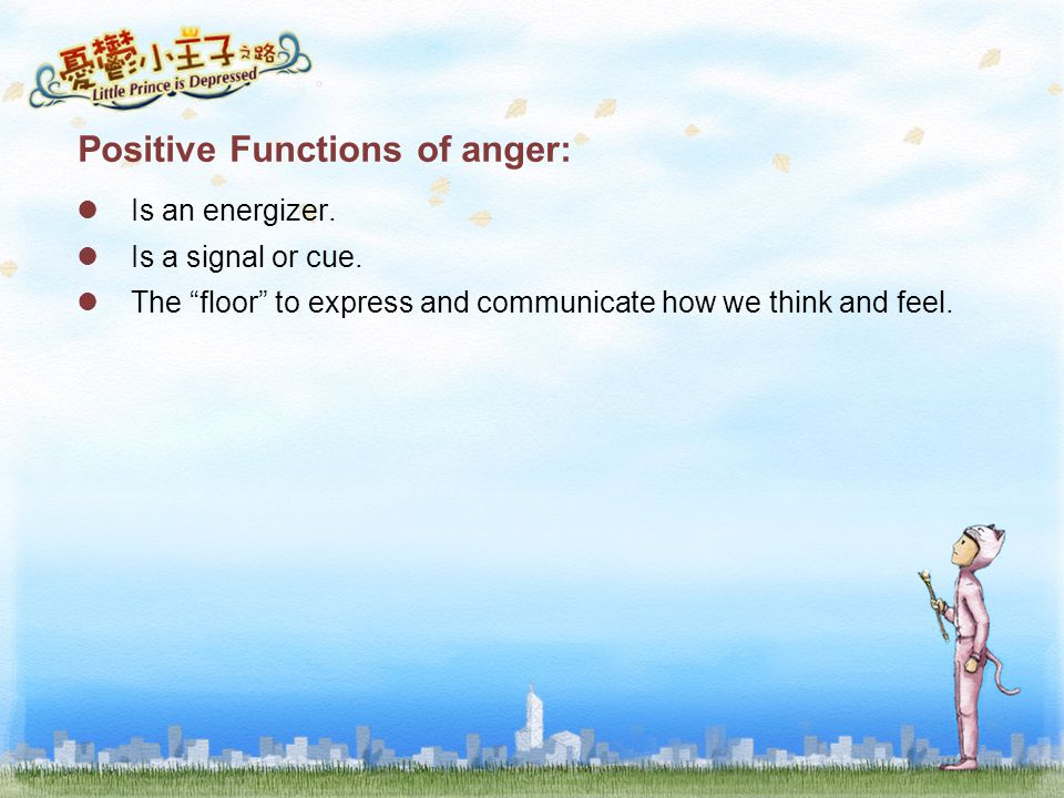 "Positive Functions of anger: Is an energizer. Is a signal or cue. The ""floor"" to express and communicate how we think and feel."