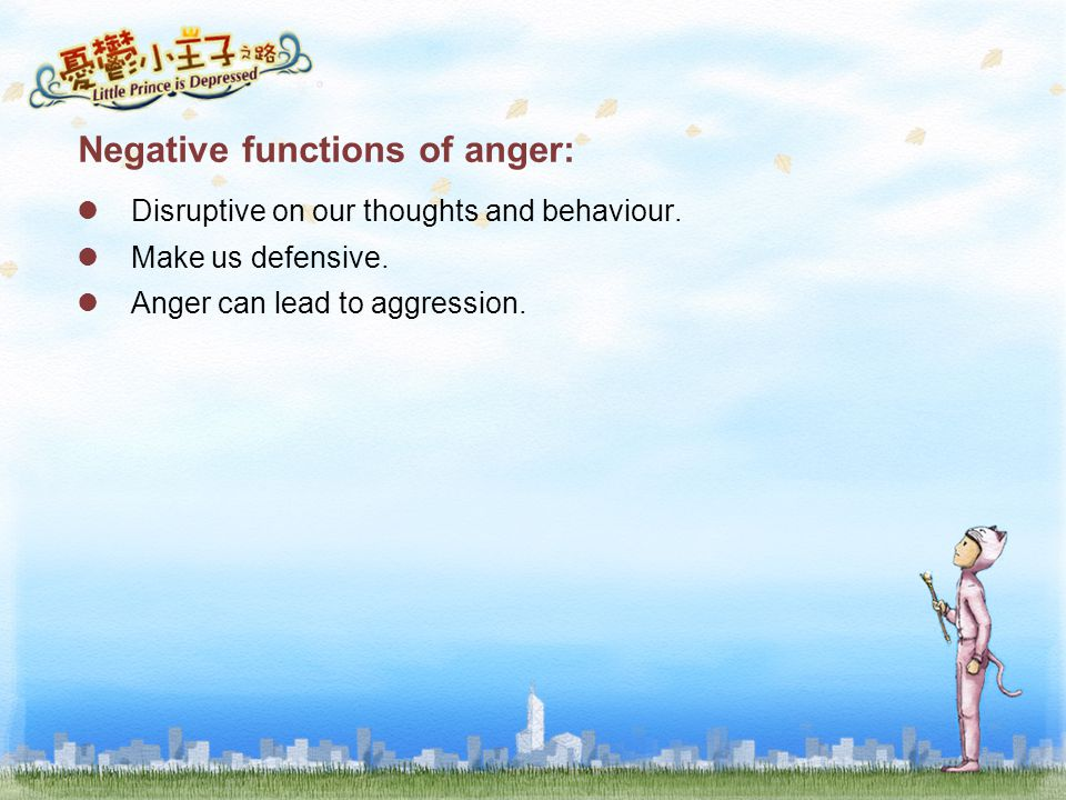 Negative functions of anger: Disruptive on our thoughts and behaviour. Make us defensive. Anger can lead to aggression.