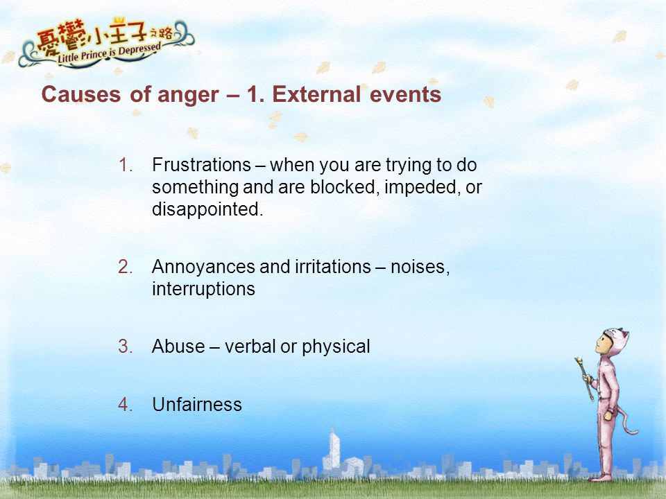 Causes of anger – 1. External events 1.Frustrations – when you are trying to do something and are blocked, impeded, or disappointed. 2.Annoyances and