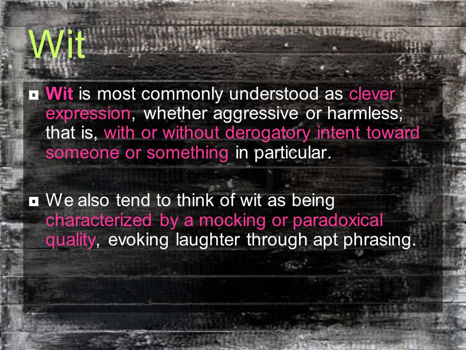 Wit  Wit is most commonly understood as clever expression, whether aggressive or harmless; that is, with or without derogatory intent toward someone or something in particular.