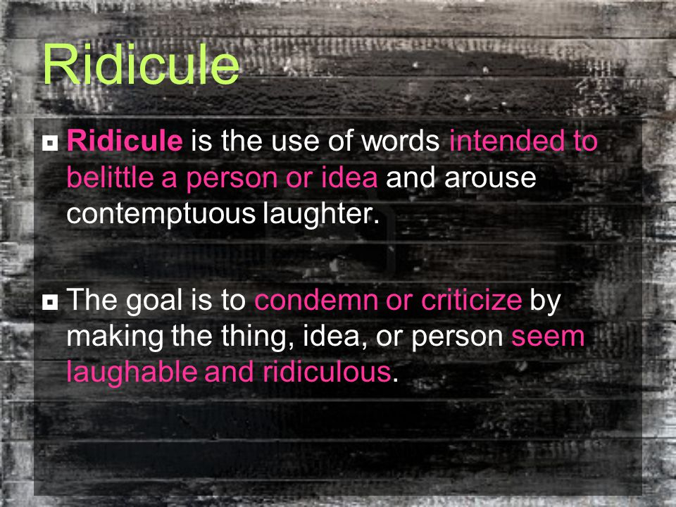 Ridicule  Ridicule is the use of words intended to belittle a person or idea and arouse contemptuous laughter.