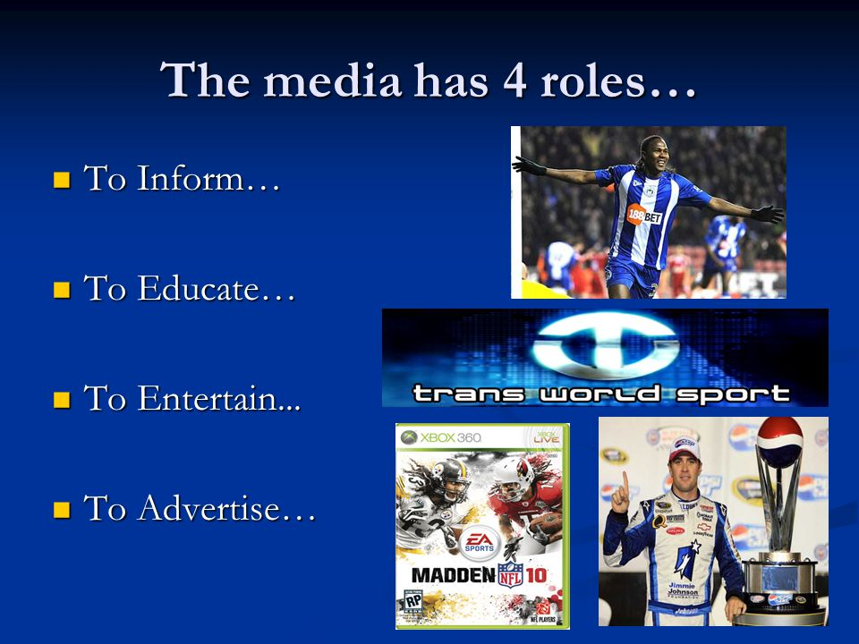The media has 4 roles… To Inform… To Inform… To Educate… To Educate… To Entertain...